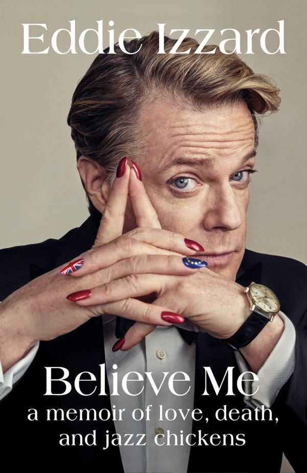 Believe Me: A Memoir of Love, Death, and Jazz Chickens, by Eddie Izzard